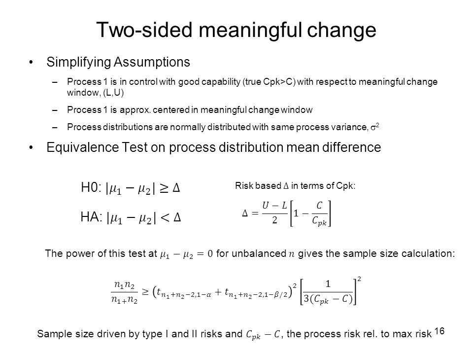 Two-sided meaningful change Simplifying Assumptions –Process 1 is in control with good capability (true Cpk>C) with respect to meaningful change window, (L,U) –Process 1 is approx.