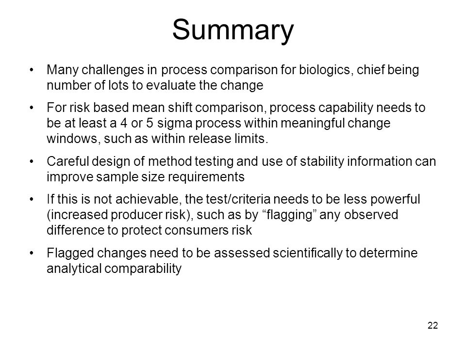 Summary Many challenges in process comparison for biologics, chief being number of lots to evaluate the change For risk based mean shift comparison, process capability needs to be at least a 4 or 5 sigma process within meaningful change windows, such as within release limits.