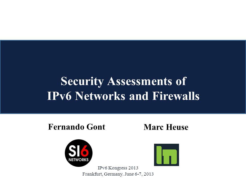Fernando Gont Marc Heuse Security Assessments of IPv6 Networks and Firewalls IPv6 Kongress 2013 Frankfurt, Germany.