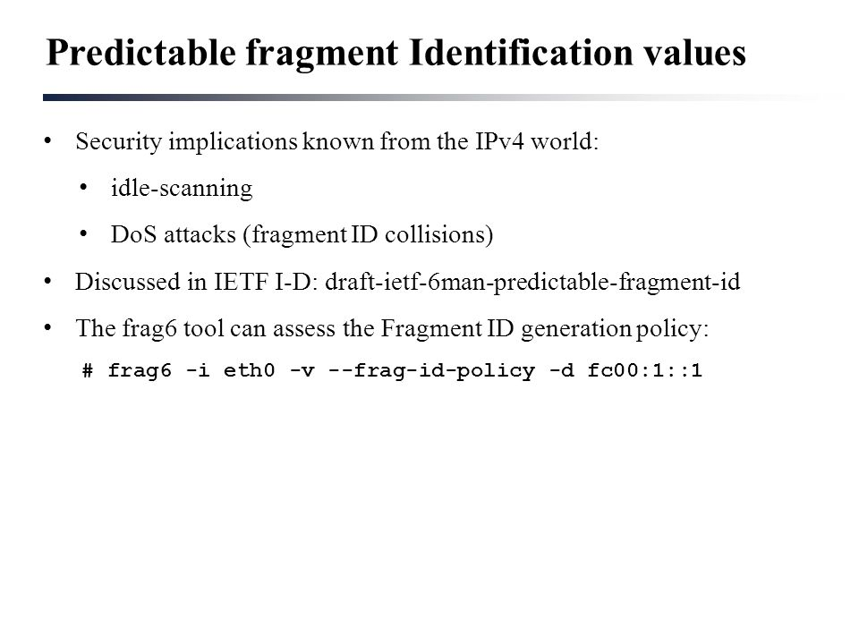 Predictable fragment Identification values Security implications known from the IPv4 world: idle-scanning DoS attacks (fragment ID collisions) Discuss