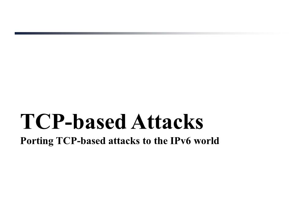TCP-based Attacks Porting TCP-based attacks to the IPv6 world