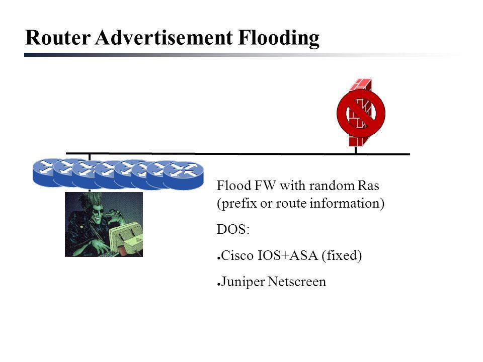 Router Advertisement Flooding Flood FW with random Ras (prefix or route information) DOS: ● Cisco IOS+ASA (fixed) ● Juniper Netscreen