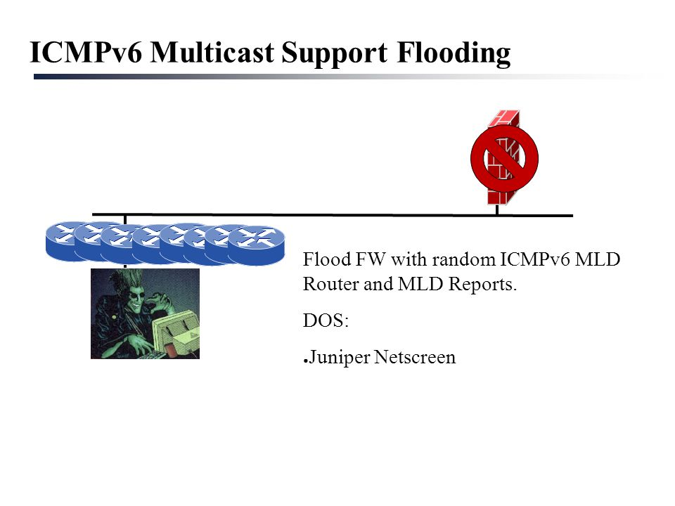 ICMPv6 Multicast Support Flooding Flood FW with random ICMPv6 MLD Router and MLD Reports. DOS: ● Juniper Netscreen