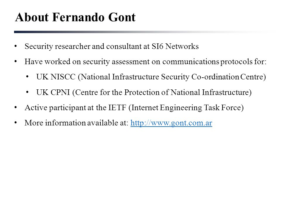 About Fernando Gont Security researcher and consultant at SI6 Networks Have worked on security assessment on communications protocols for: UK NISCC (N