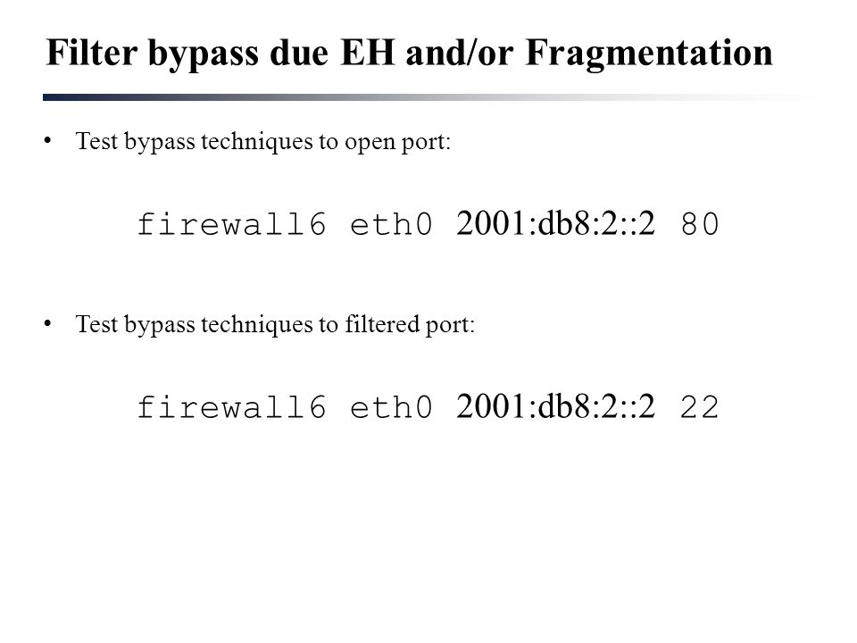 Filter bypass due EH and/or Fragmentation Test bypass techniques to open port: firewall6 eth0 2001:db8:2::2 80 Test bypass techniques to filtered port