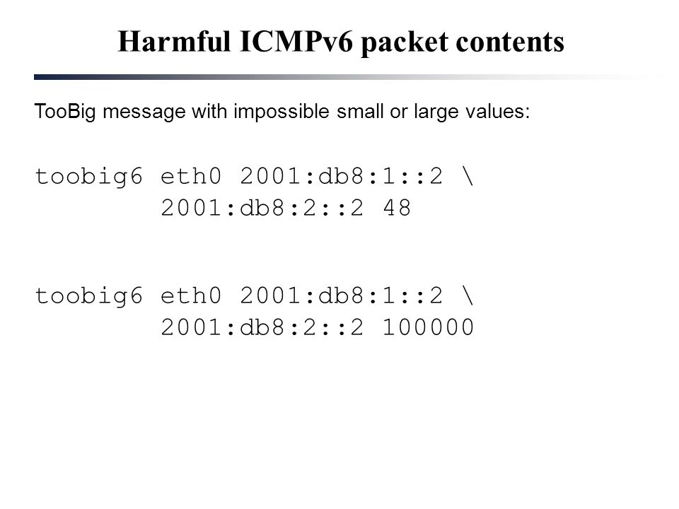 Harmful ICMPv6 packet contents TooBig message with impossible small or large values: toobig6 eth0 2001:db8:1::2 \ 2001:db8:2::2 48 toobig6 eth0 2001:d