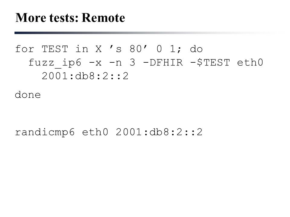 More tests: Remote for TEST in X 's 80' 0 1; do fuzz_ip6 -x -n 3 -DFHIR -$TEST eth0 2001:db8:2::2 done randicmp6 eth0 2001:db8:2::2