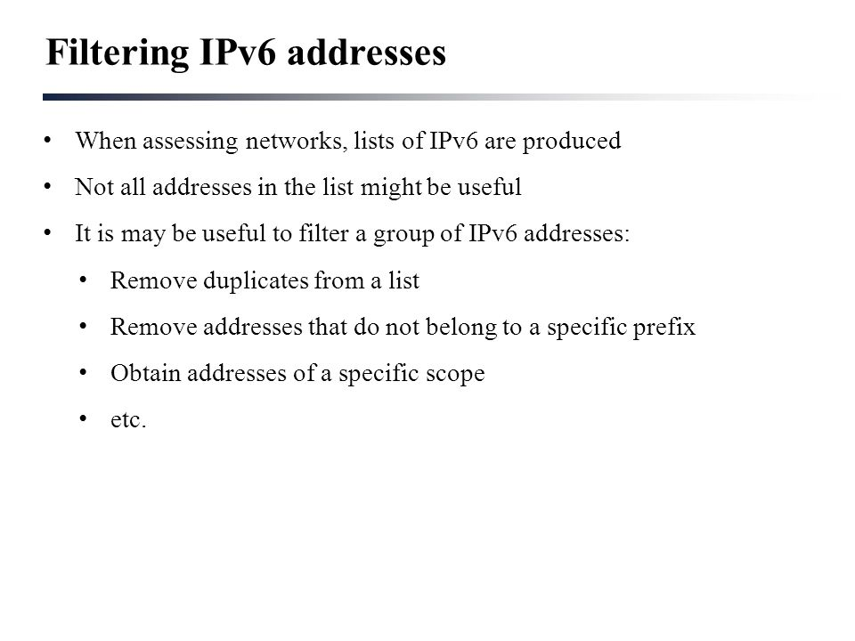 Filtering IPv6 addresses When assessing networks, lists of IPv6 are produced Not all addresses in the list might be useful It is may be useful to filt