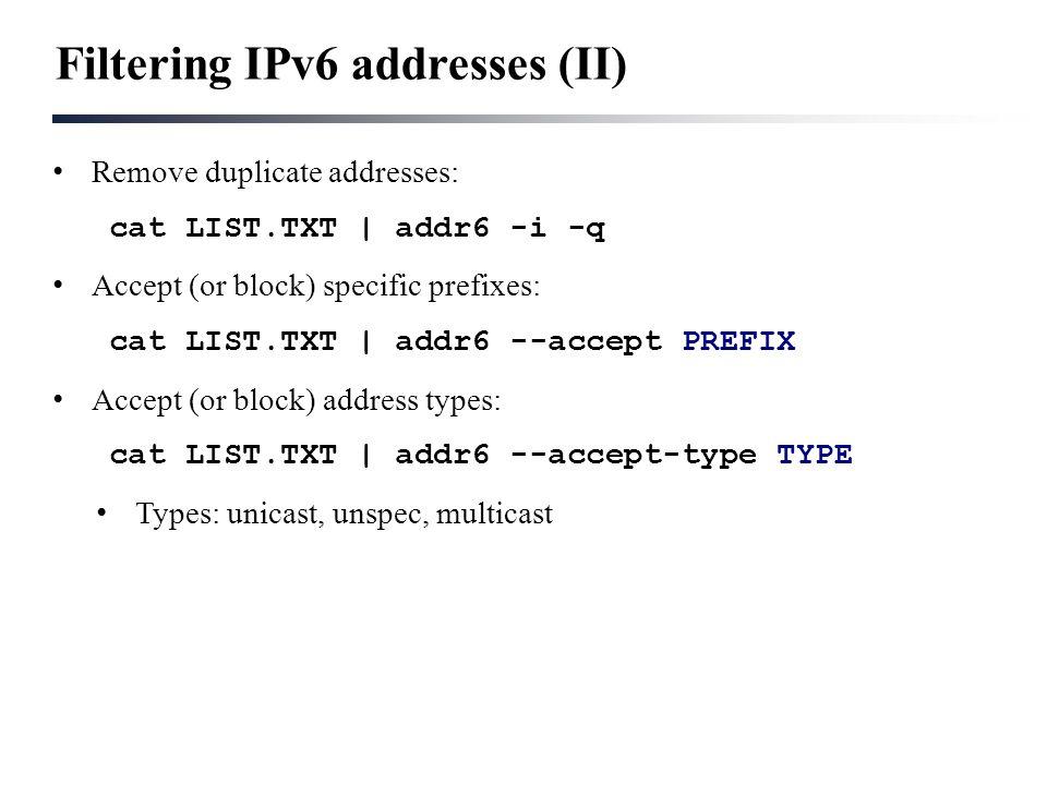 Filtering IPv6 addresses (II) Remove duplicate addresses: cat LIST.TXT | addr6 -i -q Accept (or block) specific prefixes: cat LIST.TXT | addr6 --accept PREFIX Accept (or block) address types: cat LIST.TXT | addr6 --accept-type TYPE Types: unicast, unspec, multicast