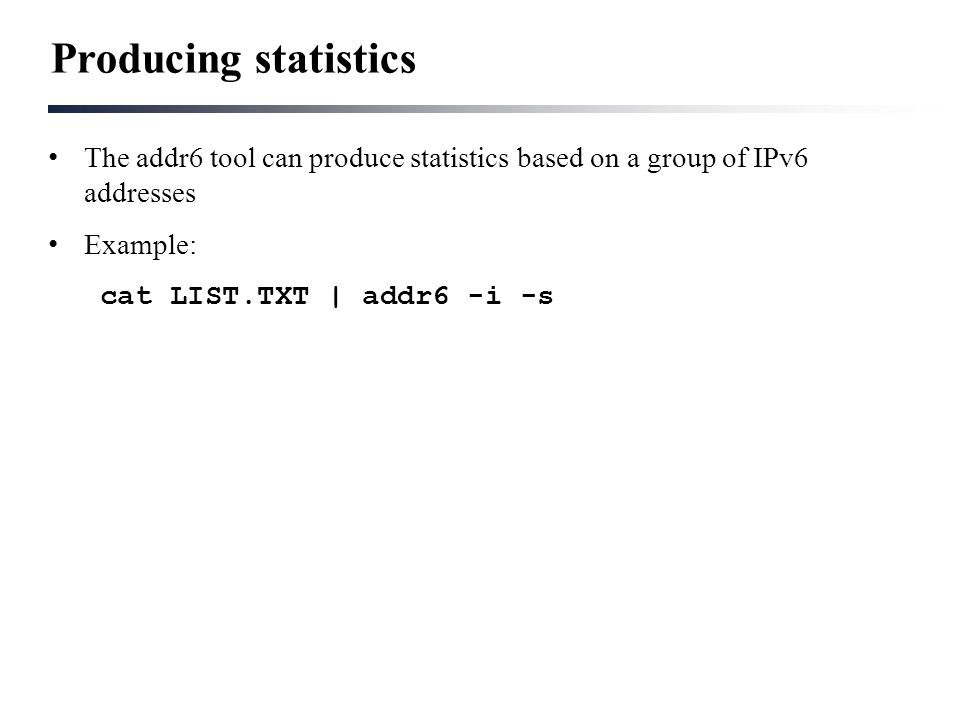 Producing statistics The addr6 tool can produce statistics based on a group of IPv6 addresses Example: cat LIST.TXT | addr6 -i -s