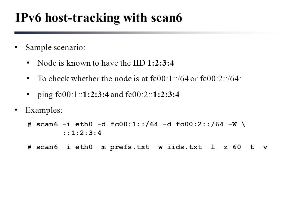IPv6 host-tracking with scan6 Sample scenario: Node is known to have the IID 1:2:3:4 To check whether the node is at fc00:1::/64 or fc00:2::/64: ping