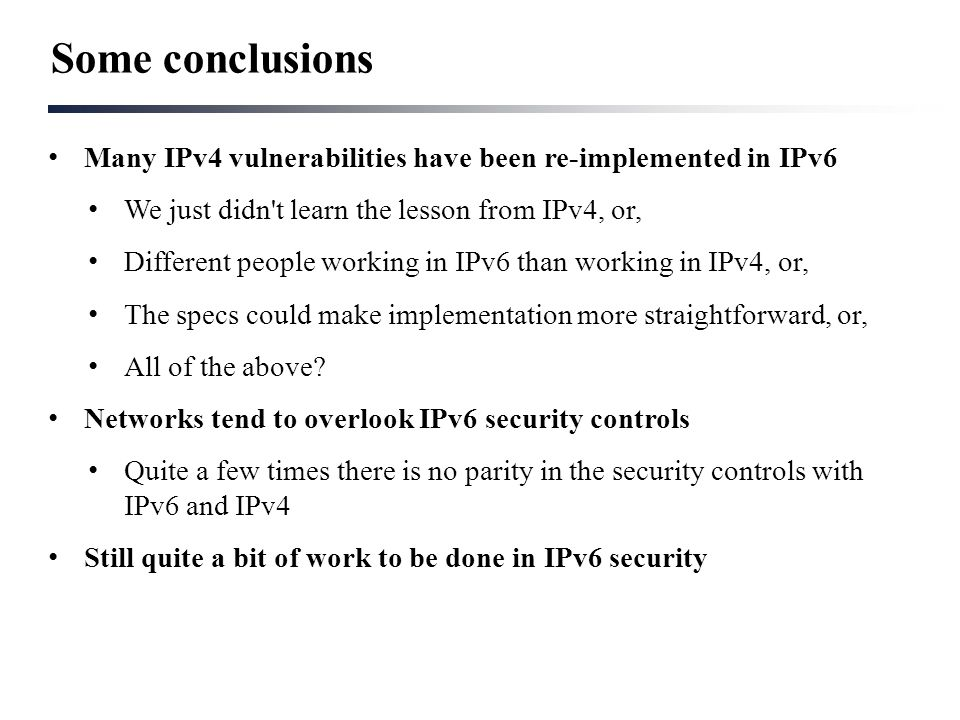 Many IPv4 vulnerabilities have been re-implemented in IPv6 We just didn't learn the lesson from IPv4, or, Different people working in IPv6 than workin