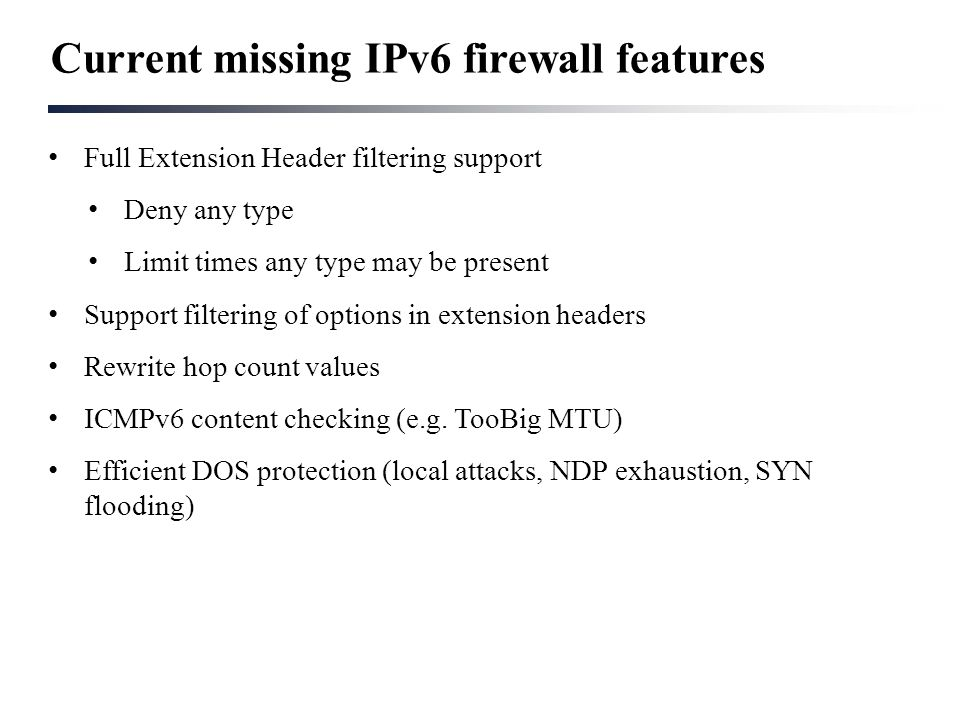 Current missing IPv6 firewall features Full Extension Header filtering support Deny any type Limit times any type may be present Support filtering of