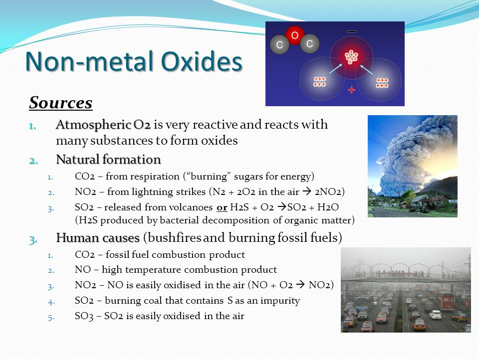 Non-metal Oxides Sources 1. Atmospheric O2 1. Atmospheric O2 is very reactive and reacts with many substances to form oxides 2. Natural formation 1. C