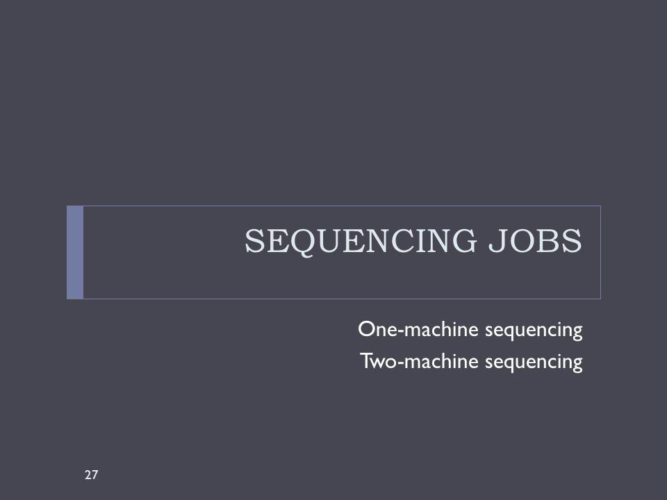 SEQUENCING JOBS One-machine sequencing Two-machine sequencing 27