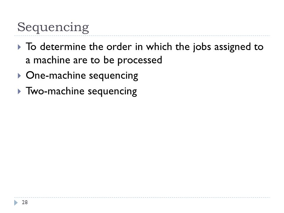 Sequencing 28  To determine the order in which the jobs assigned to a machine are to be processed  One-machine sequencing  Two-machine sequencing