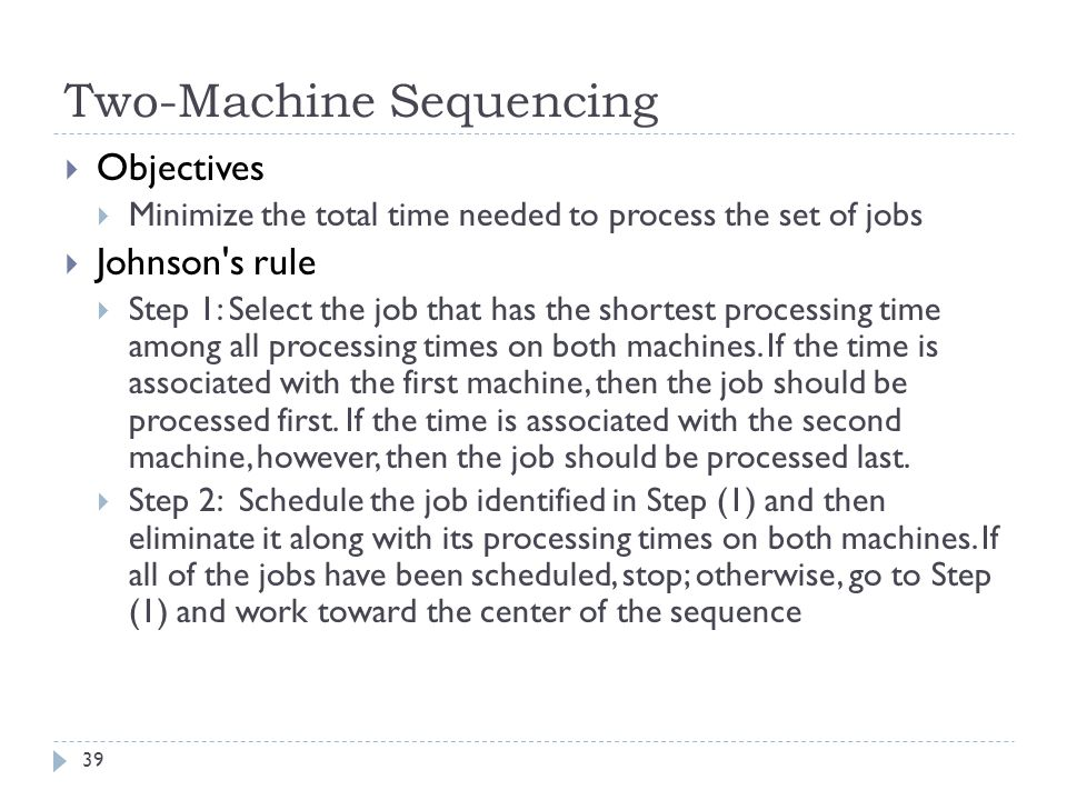 39  Objectives  Minimize the total time needed to process the set of jobs  Johnson s rule  Step 1: Select the job that has the shortest processing time among all processing times on both machines.