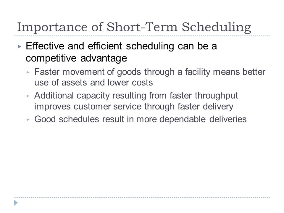 Importance of Short-Term Scheduling ▶ Effective and efficient scheduling can be a competitive advantage ▶ Faster movement of goods through a facility means better use of assets and lower costs ▶ Additional capacity resulting from faster throughput improves customer service through faster delivery ▶ Good schedules result in more dependable deliveries