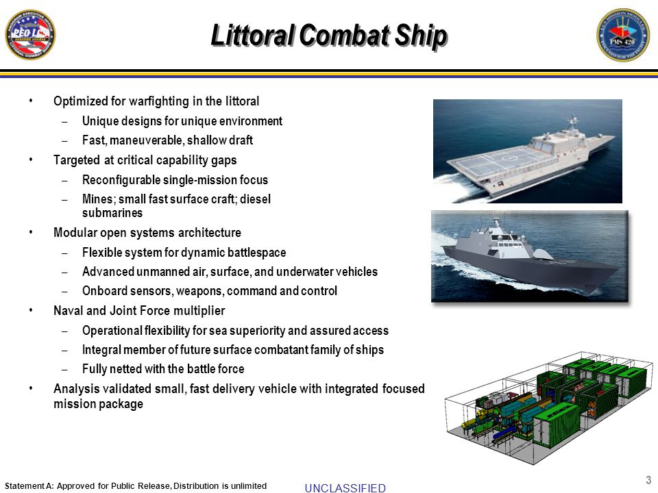 UNCLASSIFIED Statement A: Approved for Public Release, Distribution is unlimited LCS Mission Modules System Description Mission: Mission: The LCS MPs will provide the Combatant Commanders a modular, focused mission capability to provide assured access against littoral mine, submarine and surface threats.
