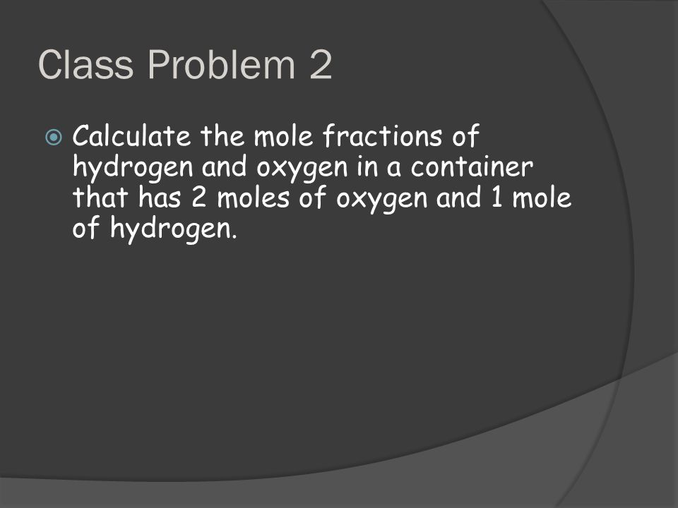 Class Problem 2  Calculate the mole fractions of hydrogen and oxygen in a container that has 2 moles of oxygen and 1 mole of hydrogen.