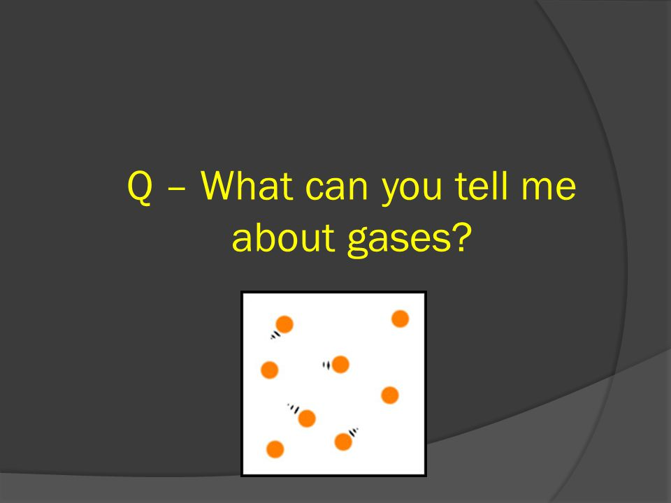 Q – What can you tell me about gases?