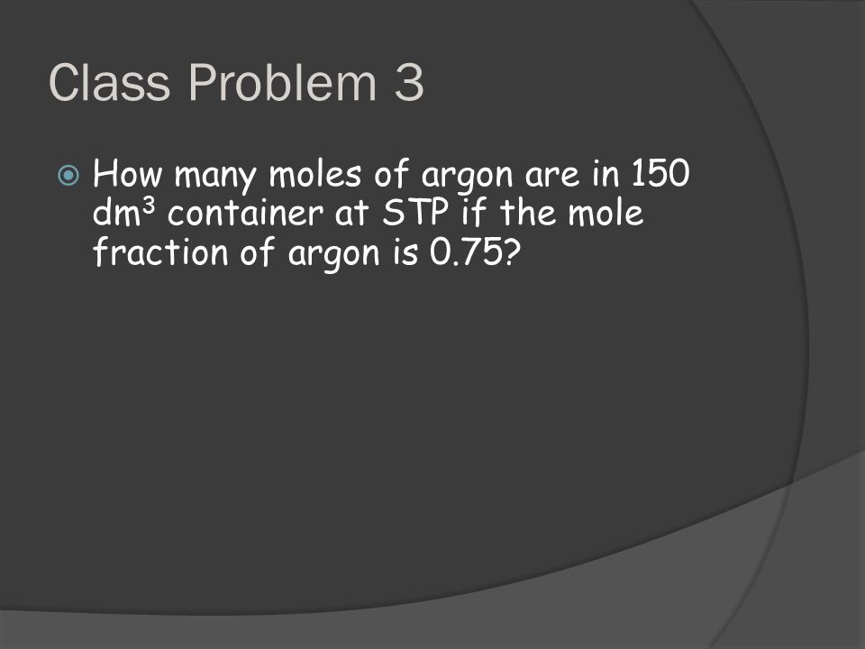 Class Problem 3  How many moles of argon are in 150 dm 3 container at STP if the mole fraction of argon is 0.75