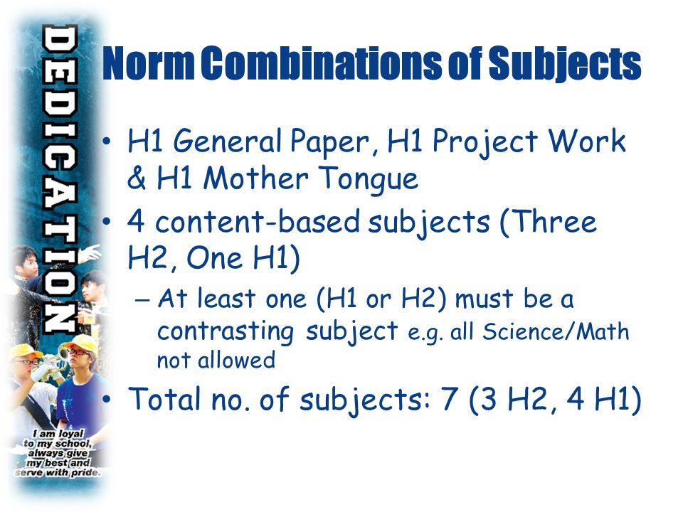 H1 General Paper, H1 Project Work & H1 Mother Tongue 4 content-based subjects (Three H2, One H1) – At least one (H1 or H2) must be a contrasting subje