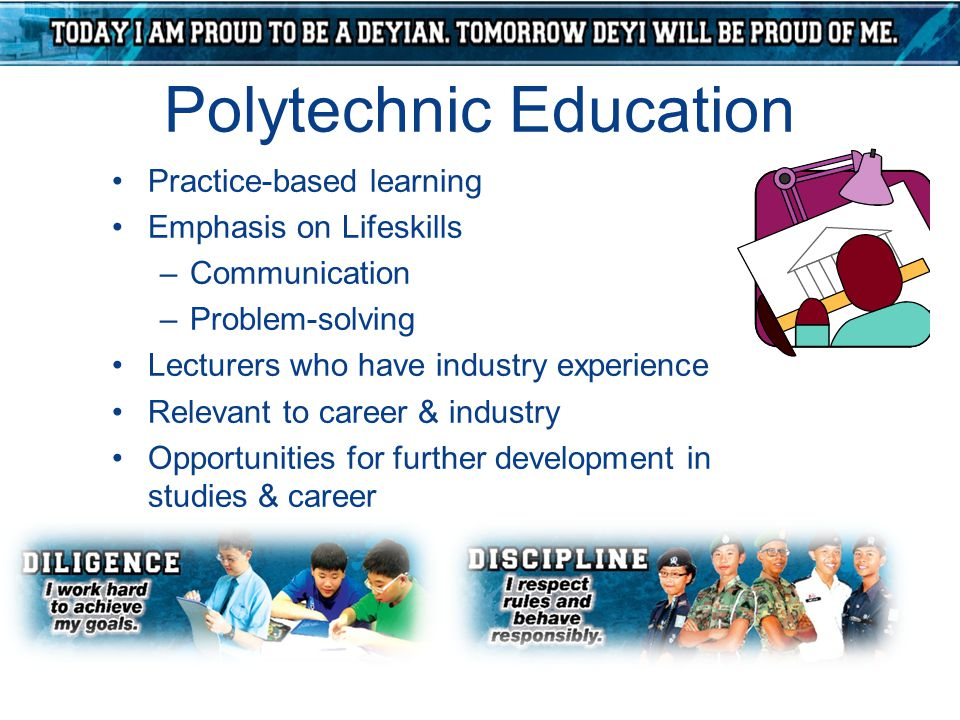 Polytechnic Education Practice-based learning Emphasis on Lifeskills –Communication –Problem-solving Lecturers who have industry experience Relevant t
