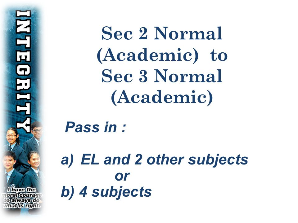 CRITERIA FOR PROMOTION FOR SEC 2 N(A)  YES NO Sec 2 N(A) Pass in EL and 2 other subjects Pass in 4 subjects Sec 3 Express Sec 3 Normal 70% or higher in the average of all subjects Repeat YES NO