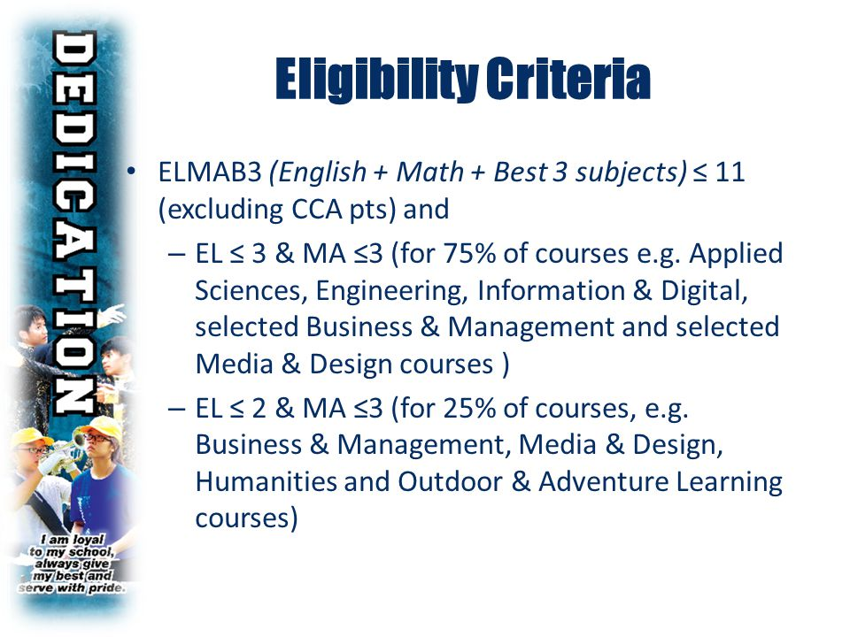 ELMAB3 (English + Math + Best 3 subjects) ≤ 11 (excluding CCA pts) and – EL ≤ 3 & MA ≤3 (for 75% of courses e.g. Applied Sciences, Engineering, Inform