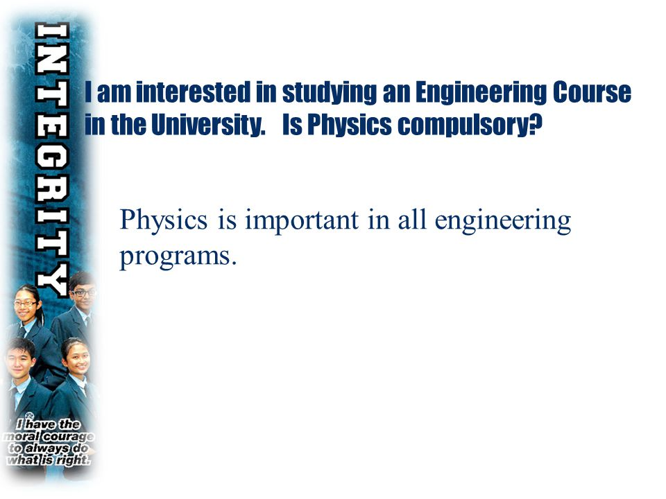 I am interested in studying an Engineering Course in the University. Is Physics compulsory? Physics is important in all engineering programs.