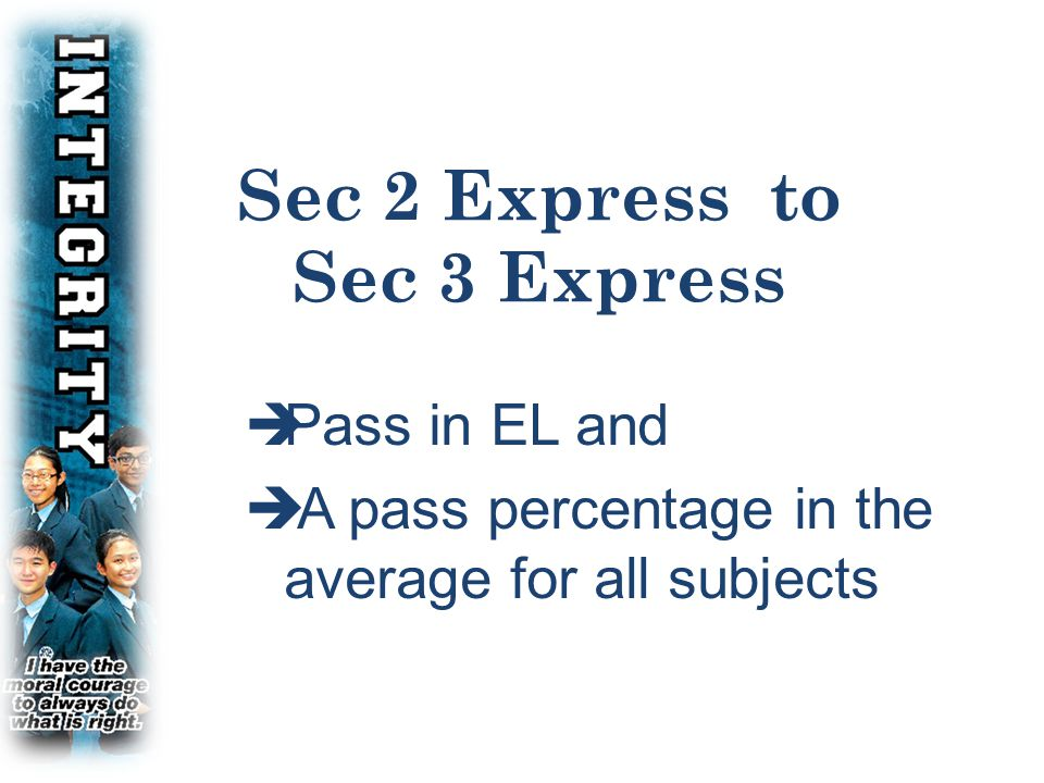 CRITERIA FOR PROMOTION FOR SEC 2 EXPRESS  YES NO Sec 2 Express Pass in EL and Pass percentage in average for all subjects Sec 3 Express Sec 3 N(A) YES NO