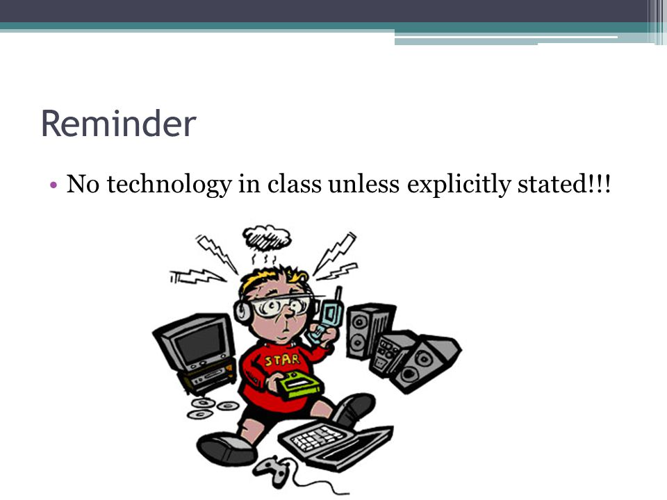 Reminder No technology in class unless explicitly stated!!!