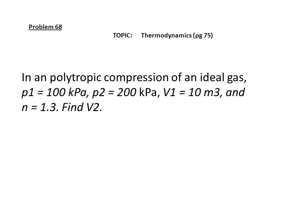 Problem 68 TOPIC: Thermodynamics (pg 75) In an polytropic compression of an ideal gas, p1 = 100 kPa, p2 = 200 kPa, V1 = 10 m3, and n = 1.3. Find V2.