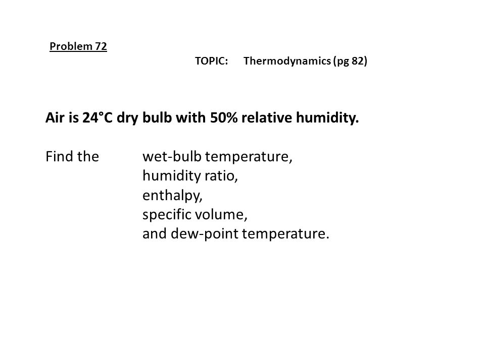 Problem 72 TOPIC: Thermodynamics (pg 82) Air is 24°C dry bulb with 50% relative humidity. Find the wet-bulb temperature, humidity ratio, enthalpy, spe
