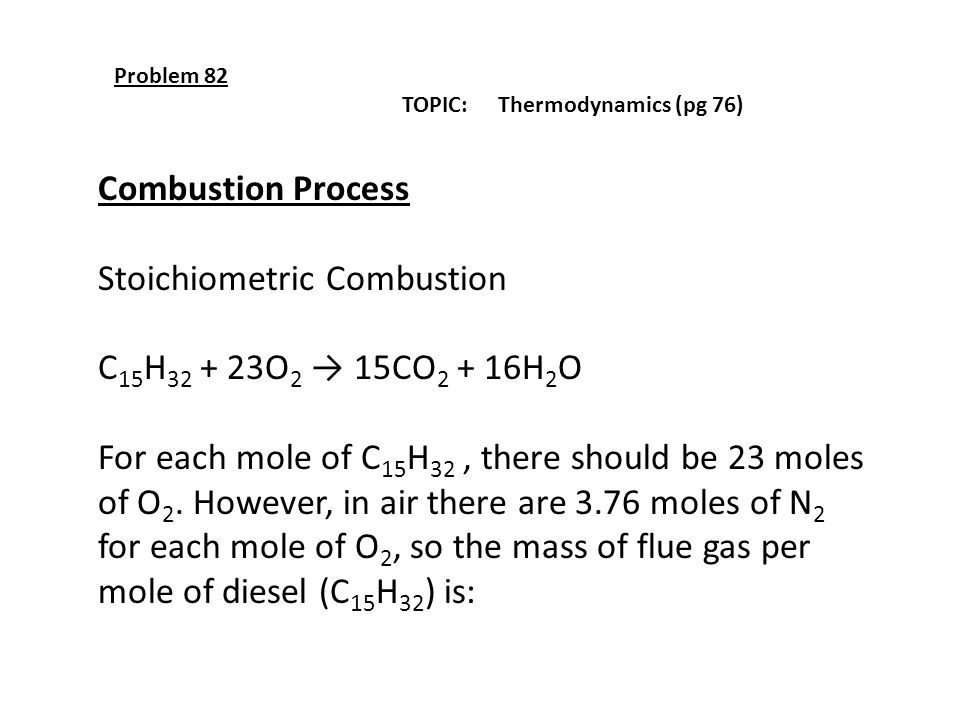 Problem 82 TOPIC: Thermodynamics (pg 76) Combustion Process Stoichiometric Combustion C 15 H 32 + 23O 2 → 15CO 2 + 16H 2 O For each mole of C 15 H 32,
