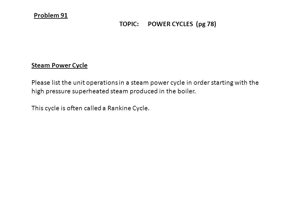 Problem 91 TOPIC: POWER CYCLES (pg 78) Steam Power Cycle Please list the unit operations in a steam power cycle in order starting with the high pressu