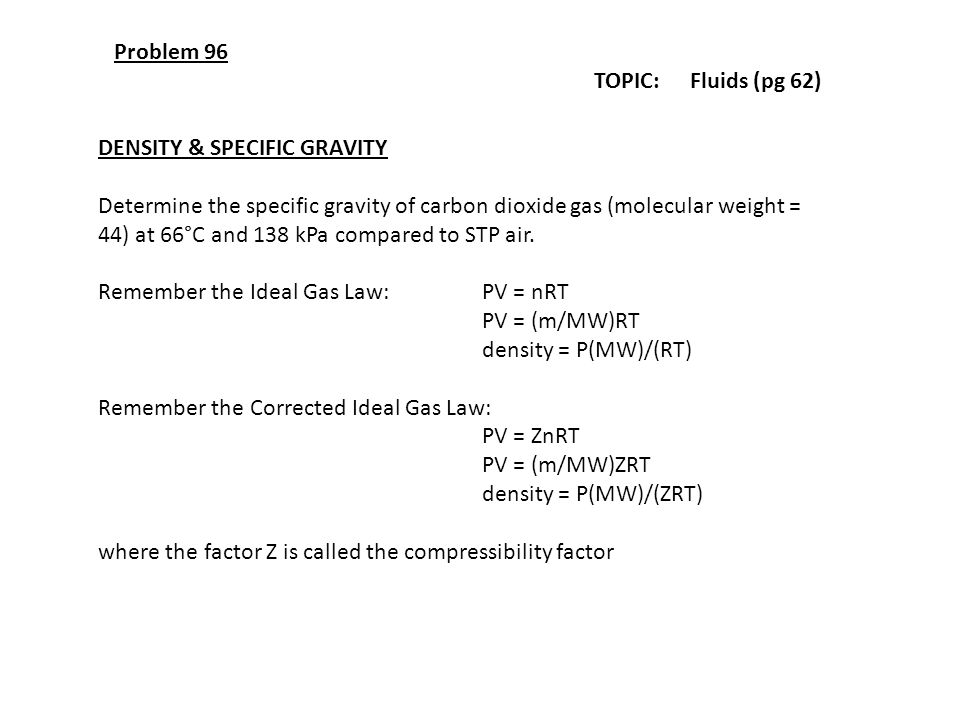 Problem 96 TOPIC: Fluids (pg 62) DENSITY & SPECIFIC GRAVITY Determine the specific gravity of carbon dioxide gas (molecular weight = 44) at 66°C and 1