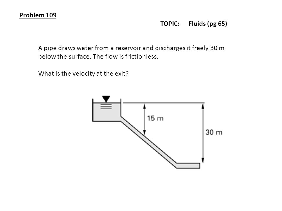 Problem 109 TOPIC: Fluids (pg 65) A pipe draws water from a reservoir and discharges it freely 30 m below the surface. The flow is frictionless. What