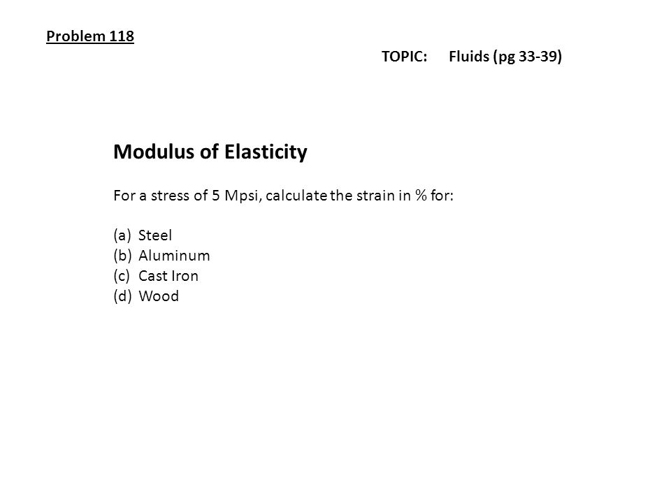 Problem 118 TOPIC: Fluids (pg 33-39) Modulus of Elasticity For a stress of 5 Mpsi, calculate the strain in % for: (a)Steel (b)Aluminum (c)Cast Iron (d