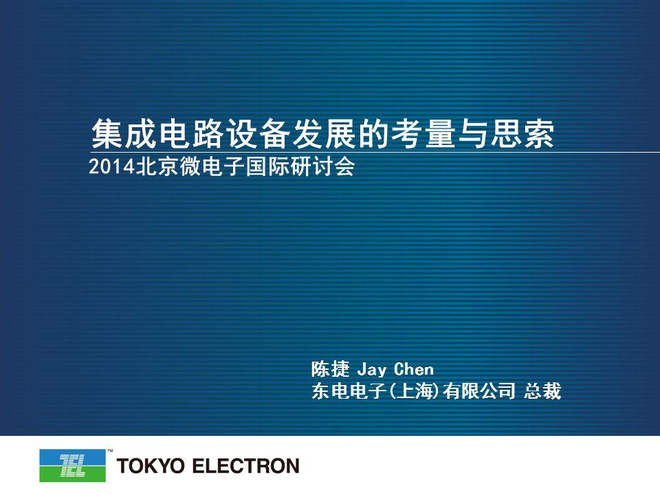 0 Jay Chen 2014/10/23 集成电路设备发展的考量与思索 陈捷 Jay Chen 东电电子(上海)有限公司 总裁 2014北京微电子国际研讨会
