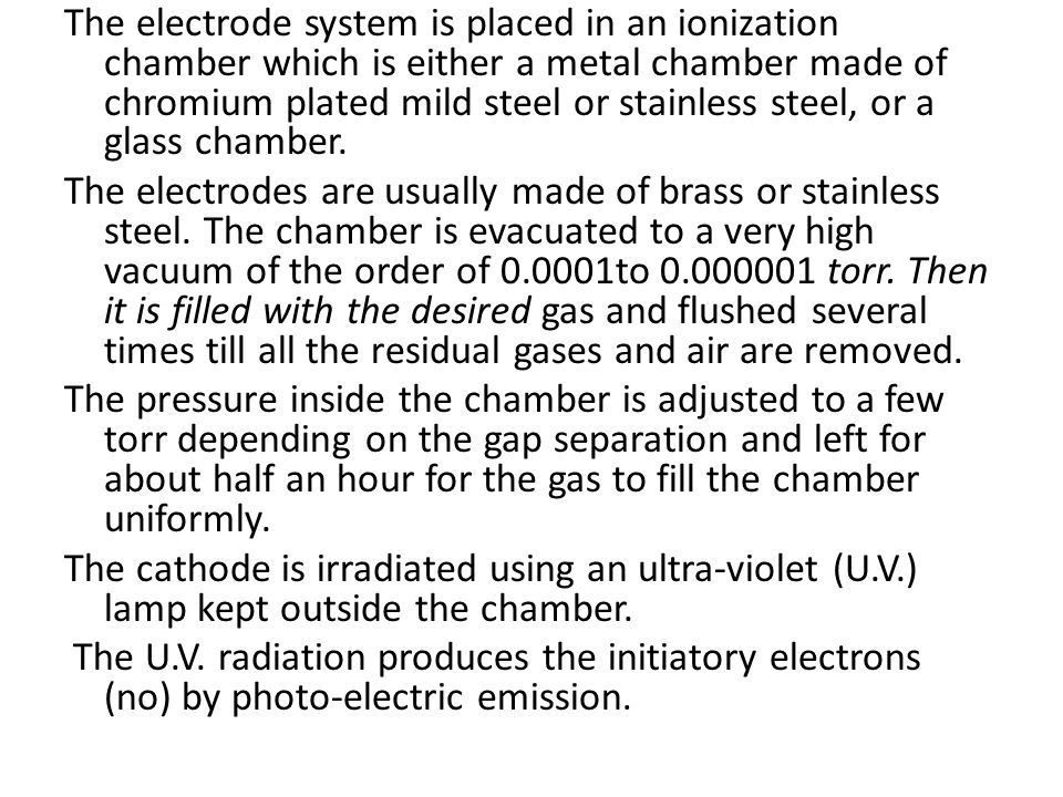 The electrode system is placed in an ionization chamber which is either a metal chamber made of chromium plated mild steel or stainless steel, or a gl