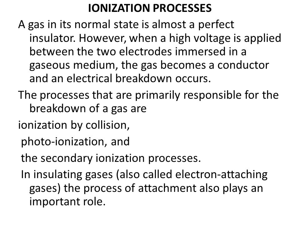 IONIZATION PROCESSES A gas in its normal state is almost a perfect insulator. However, when a high voltage is applied between the two electrodes immer