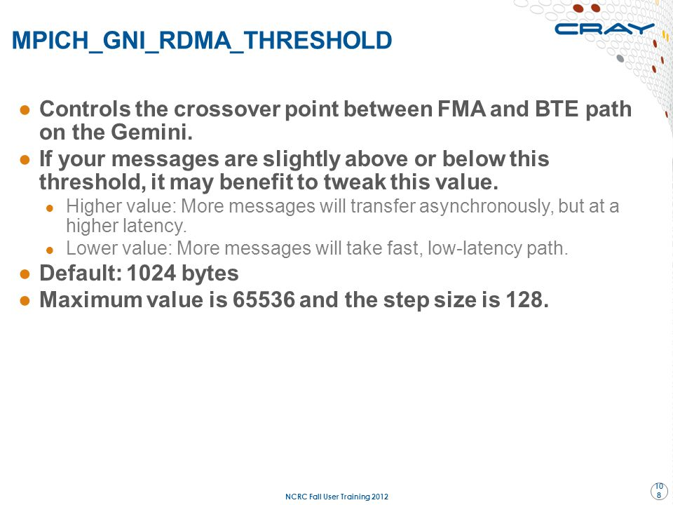 MPICH_GNI_RDMA_THRESHOLD NCRC Fall User Training 2012 108 ●Controls the crossover point between FMA and BTE path on the Gemini. ●If your messages are