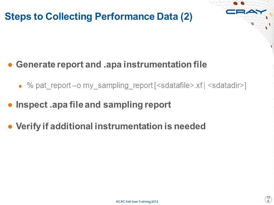 Steps to Collecting Performance Data (2) ●Generate report and.apa instrumentation file ● % pat_report –o my_sampling_report [.xf | ] ●Inspect.apa file