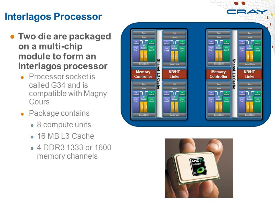 Interlagos Processor ●Two die are packaged on a multi-chip module to form an Interlagos processor ● Processor socket is called G34 and is compatible w