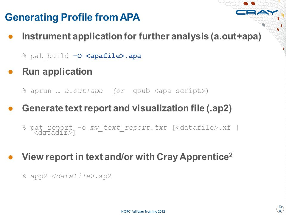 ●Instrument application for further analysis (a.out+apa) % pat_build –O.apa ●Run application % aprun … a.out+apa (or qsub ) ●Generate text report and