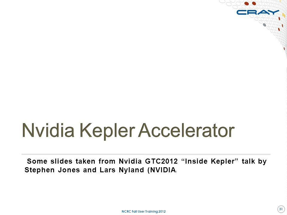 """Some slides taken from Nvidia GTC2012 """"Inside Kepler"""" talk by Stephen Jones and Lars Nyland (NVIDIA ) NCRC Fall User Training 2012 31"""