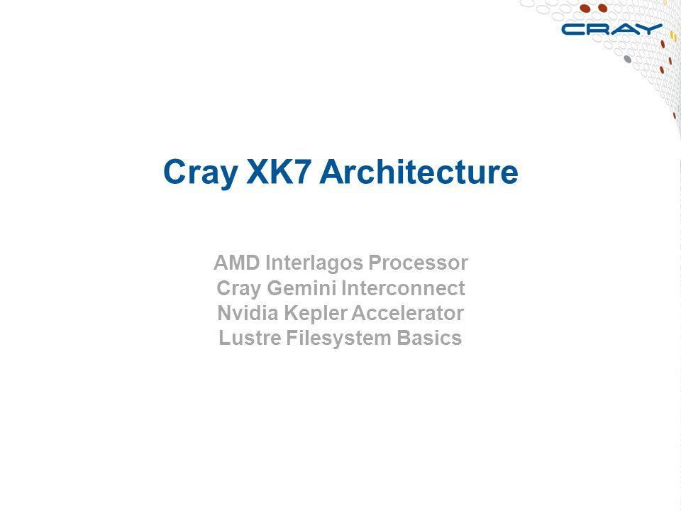 Cray XK7 Architecture AMD Interlagos Processor Cray Gemini Interconnect Nvidia Kepler Accelerator Lustre Filesystem Basics