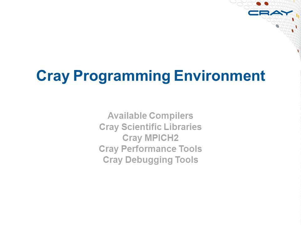 Cray Programming Environment Available Compilers Cray Scientific Libraries Cray MPICH2 Cray Performance Tools Cray Debugging Tools